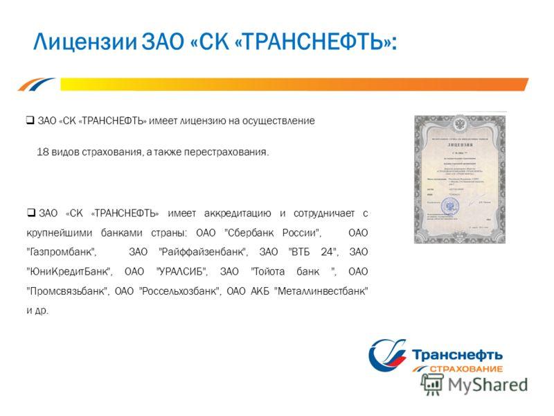 Лицензии ЗАО «СК «ТРАНСНЕФТЬ»: ЗАО «СК «ТРАНСНЕФТЬ» имеет лицензию на осуществление 18 видов страхования, а также перестрахования. ЗАО «СК «ТРАНСНЕФТЬ» имеет аккредитацию и сотрудничает с крупнейшими банками страны: ОАО