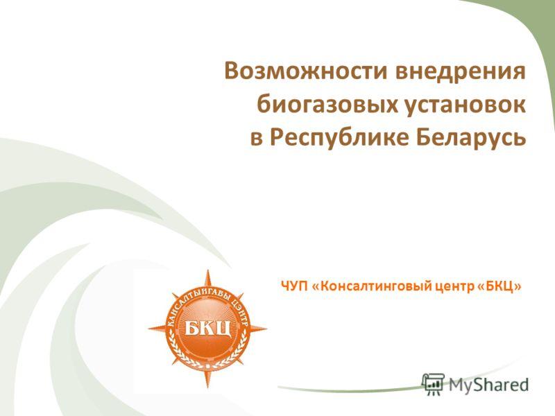 Возможности внедрения биогазовых установок в Республике Беларусь ЧУП «Консалтинговый центр «БКЦ»