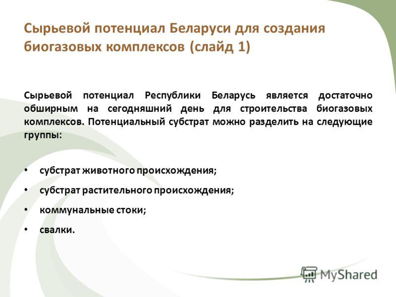 Сырьевой потенциал Беларуси для создания биогазовых комплексов (слайд 1) Сырьевой потенциал Республики Беларусь является достаточно обширным на сегодняшний день для строительства биогазовых комплексов. Потенциальный субстрат можно разделить на следую