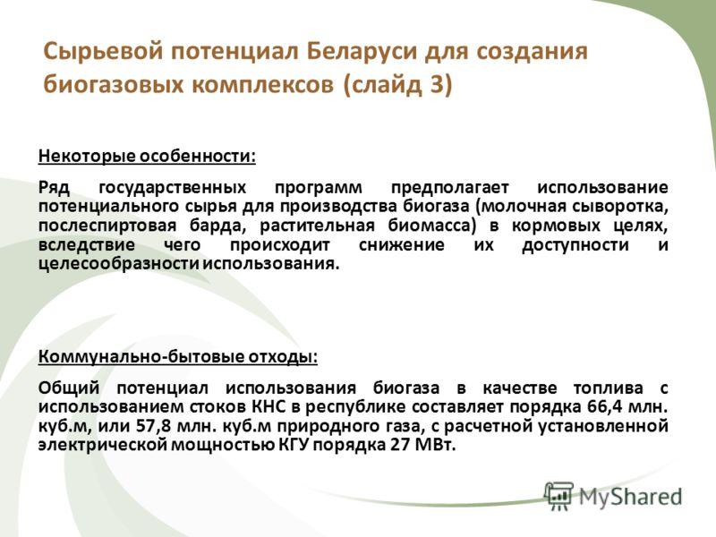 Сырьевой потенциал Беларуси для создания биогазовых комплексов (слайд 3) Некоторые особенности: Ряд государственных программ предполагает использование потенциального сырья для производства биогаза (молочная сыворотка, послеспиртовая барда, раститель