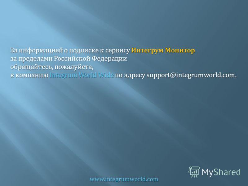 www.integrumworld.com За информацией о подписке к сервису Интегрум Монитор за пределами Российской Федерации обращайтесь, пожалуйста, в компанию Integrum World Wide по адресу support@integrumworld.com.