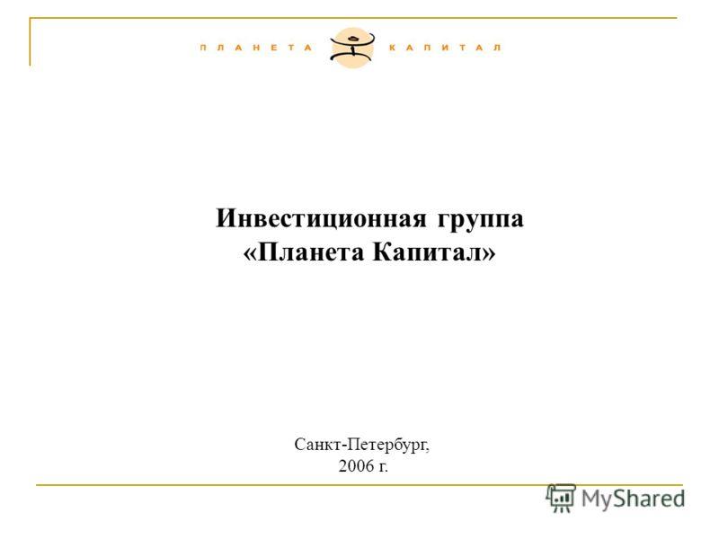 Инвестиционная группа «Планета Капитал» Санкт-Петербург, 2006 г.