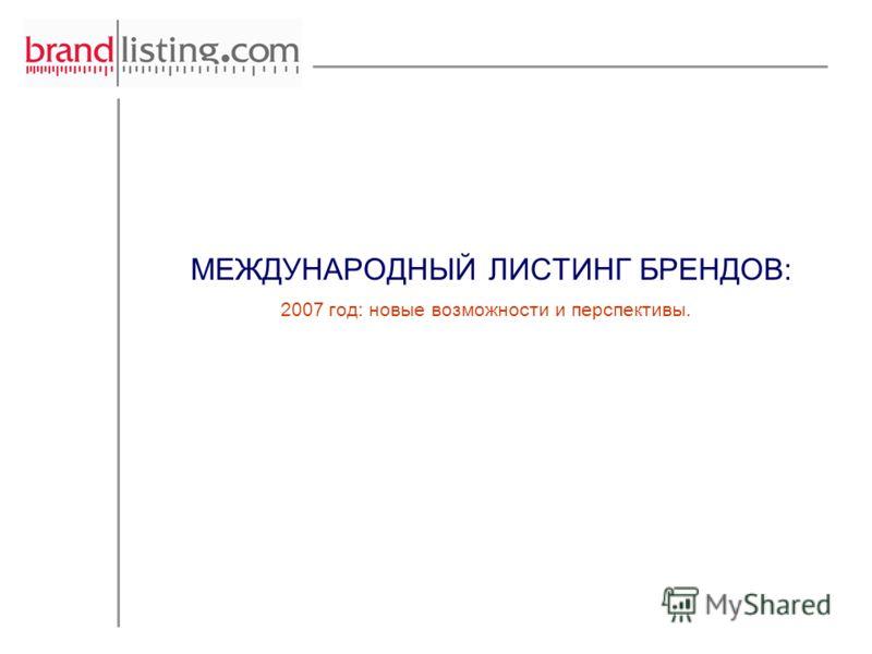 МЕЖДУНАРОДНЫЙ ЛИСТИНГ БРЕНДОВ: 2007 год: новые возможности и перспективы.