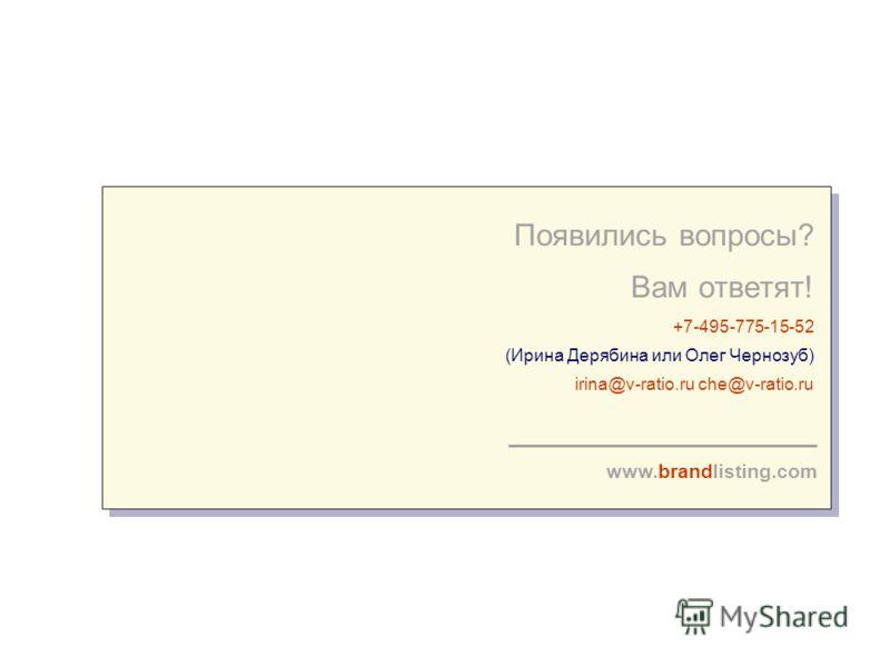 Появились вопросы? Вам ответят! +7-495-775-15-52 (Ирина Дерябина или Олег Чернозуб) irina@v-ratio.ru che@v-ratio.ru www.brandlisting.com