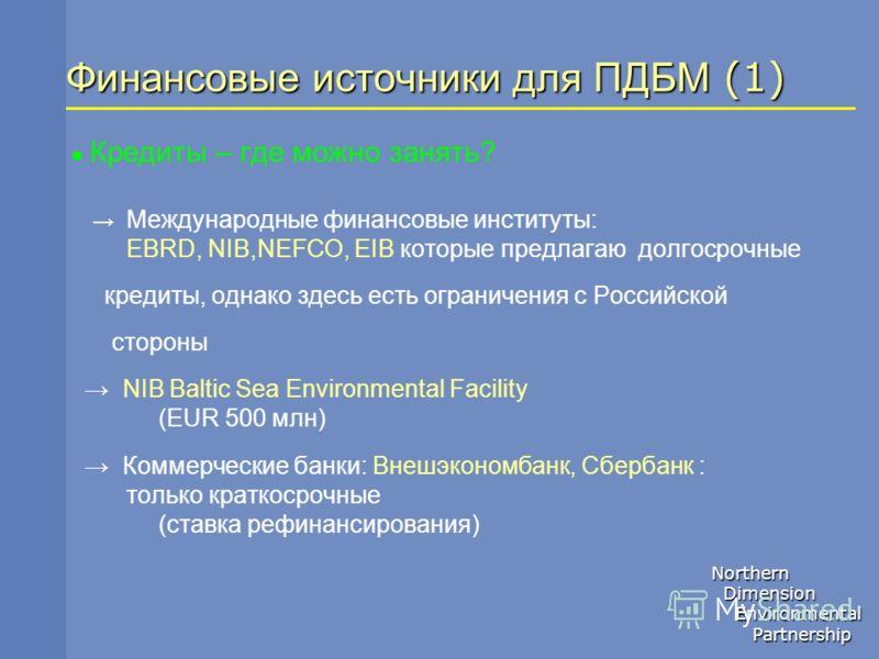 Northern Dimension Dimension Environmental Environmental Partnership Partnership Финансовые источники для ПДБМ (1) Кредиты – где можно занять? Международные финансовые институты: EBRD, NIB,NEFCO, EIB которые предлагаю долгосрочные кредиты, однако зде