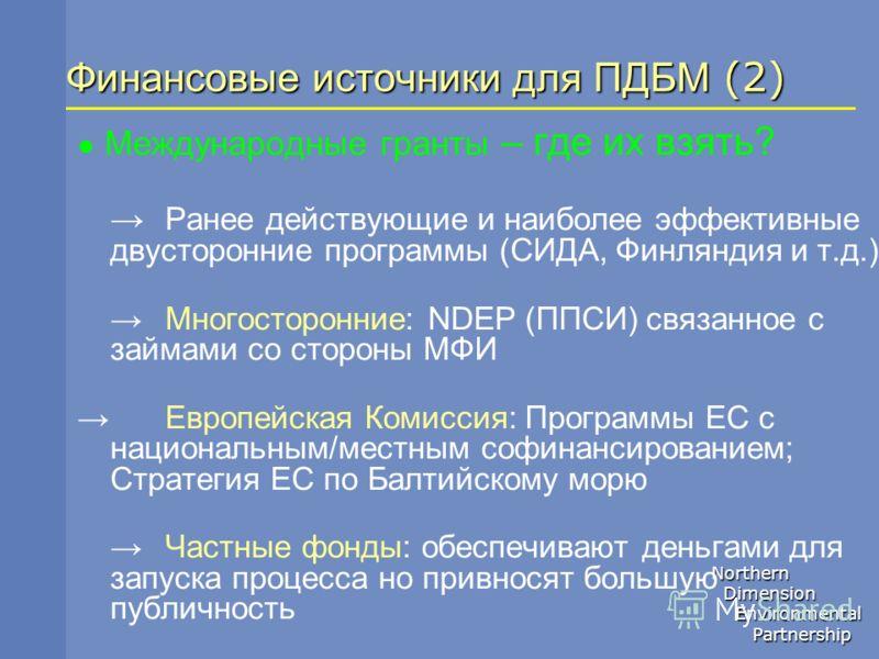 Northern Dimension Dimension Environmental Environmental Partnership Partnership Финансовые источники для ПДБМ (2) Международные гранты – где их взять? Ранее действующие и наиболее эффективные двусторонние программы (СИДА, Финляндия и т.д.) Многостор