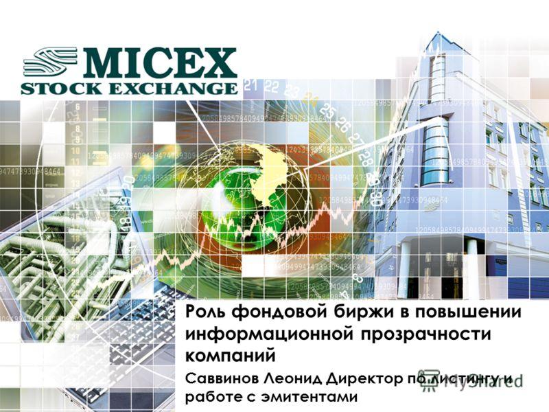 Роль фондовой биржи в повышении информационной прозрачности компаний Саввинов Леонид Директор по листингу и работе с эмитентами