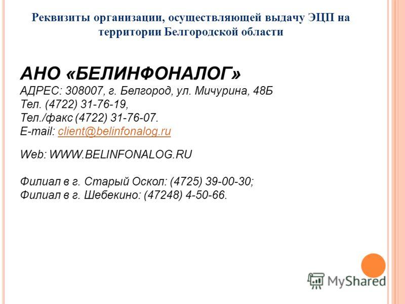 Реквизиты организации, осуществляющей выдачу ЭЦП на территории Белгородской области АНО «БЕЛИНФОНАЛОГ» АДРЕС: 308007, г. Белгород, ул. Мичурина, 48Б Тел. (4722) 31-76-19, Тел./факс (4722) 31-76-07. E-mail: client@belinfonalog.ruclient@belinfonalog.ru