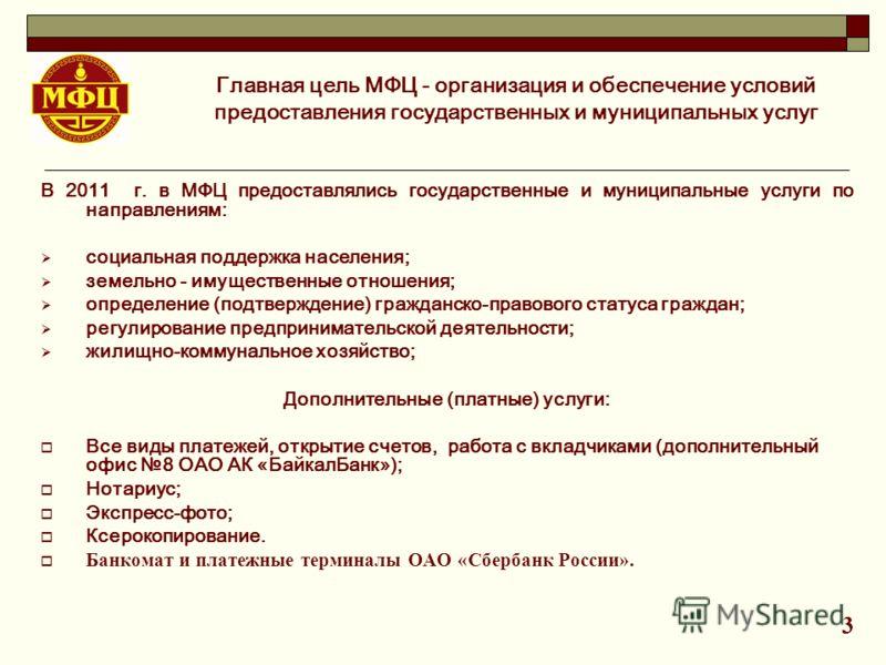 В 2011 г. в МФЦ предоставлялись государственные и муниципальные услуги по направлениям: социальная поддержка населения; земельно - имущественные отношения; определение (подтверждение) гражданско-правового статуса граждан; регулирование предпринимател