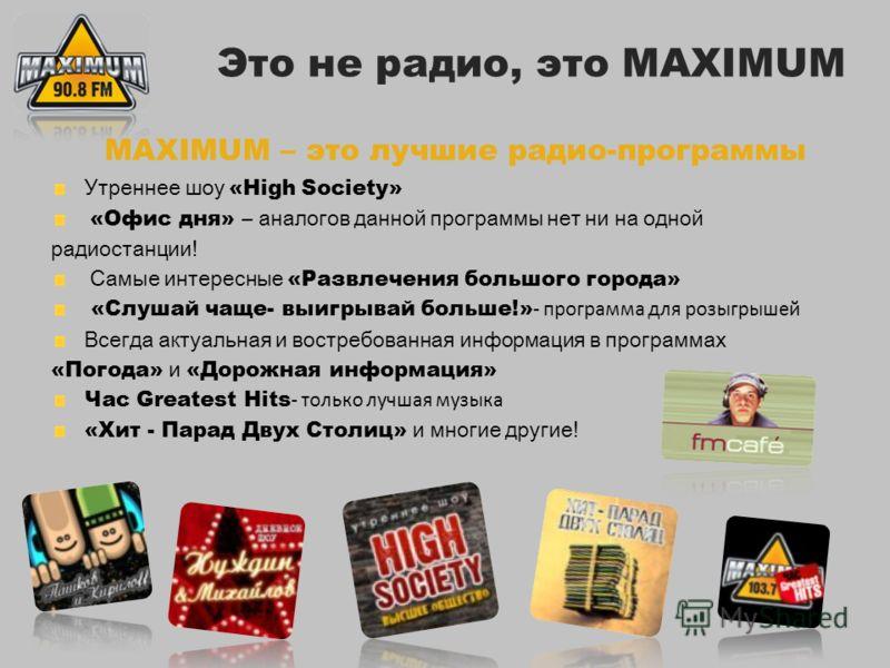 MAXIMUM – это лучшие радио-программы Утреннее шоу «High Society» «Офис дня» – аналогов данной программы нет ни на одной радиостанции! Самые интересные «Развлечения большого города» «Слушай чаще- выигрывай больше!» - программа для розыгрышей Всегда ак