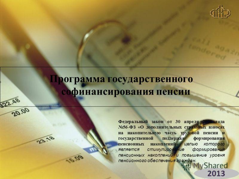 Программа государственного софинансирования пенсии Федеральный закон от 30 апреля 2008 года 56-ФЗ «О дополнительных страховых взносах на накопительную часть трудовой пенсии и государственной поддержке формирования пенсионных накоплений» целью которог