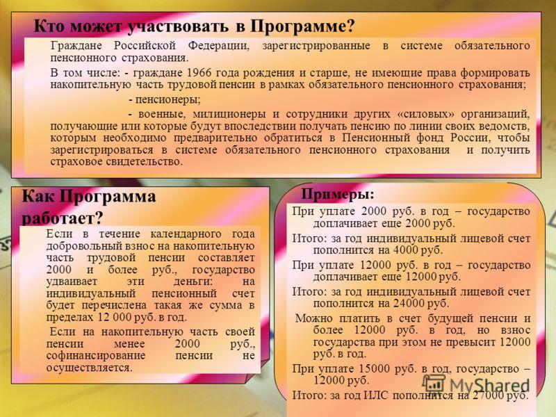 Кто может участвовать в Программе? Граждане Российской Федерации, зарегистрированные в системе обязательного пенсионного страхования. В том числе: - граждане 1966 года рождения и старше, не имеющие права формировать накопительную часть трудовой пенси