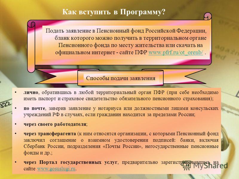 Как вступить в Программу? Подать заявление в Пенсионный фонд Российской Федерации, бланк которого можно получить в территориальном органе Пенсионного фонда по месту жительства или скачать на официальном интернет - сайте ПФР www.pfrf.ru/ot_orenb/.www.