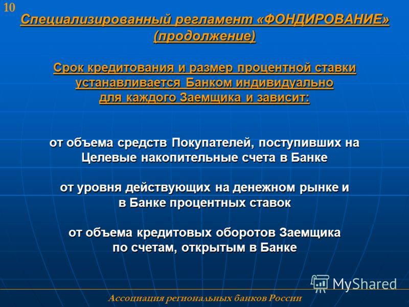 Ассоциация региональных банков России 10 Специализированный регламент «ФОНДИРОВАНИЕ» (продолжение) Срок кредитования и размер процентной ставки устанавливается Банком индивидуально для каждого Заемщика и зависит: от объема средств Покупателей, поступ
