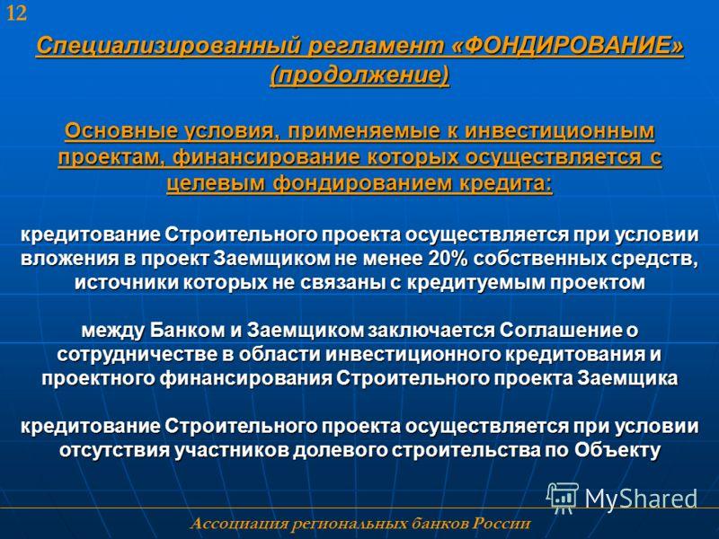Ассоциация региональных банков России 12 Специализированный регламент «ФОНДИРОВАНИЕ» (продолжение) Основные условия, применяемые к инвестиционным проектам, финансирование которых осуществляется с целевым фондированием кредита: кредитование Строительн