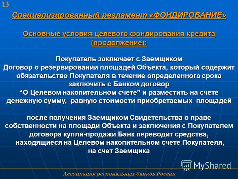 Ассоциация региональных банков России 13 Специализированный регламент «ФОНДИРОВАНИЕ» Основные условия целевого фондирования кредита (продолжение): Покупатель заключает с Заемщиком Договор о резервировании площадей Объекта, который содержит обязательс