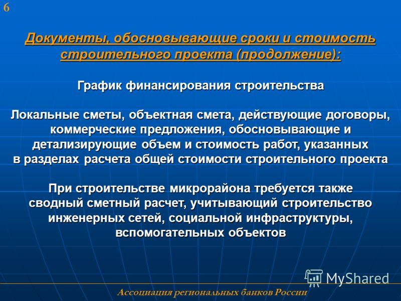 Ассоциация региональных банков России 6 Документы, обосновывающие сроки и стоимость строительного проекта (продолжение): График финансирования строительства Локальные сметы, объектная смета, действующие договоры, коммерческие предложения, обосновываю