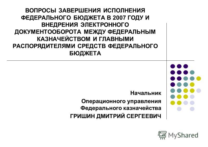 ВОПРОСЫ ЗАВЕРШЕНИЯ ИСПОЛНЕНИЯ ФЕДЕРАЛЬНОГО БЮДЖЕТА В 2007 ГОДУ И ВНЕДРЕНИЯ ЭЛЕКТРОННОГО ДОКУМЕНТООБОРОТА МЕЖДУ ФЕДЕРАЛЬНЫМ КАЗНАЧЕЙСТВОМ И ГЛАВНЫМИ РАСПОРЯДИТЕЛЯМИ СРЕДСТВ ФЕДЕРАЛЬНОГО БЮДЖЕТА Начальник Операционного управления Федерального казначейс