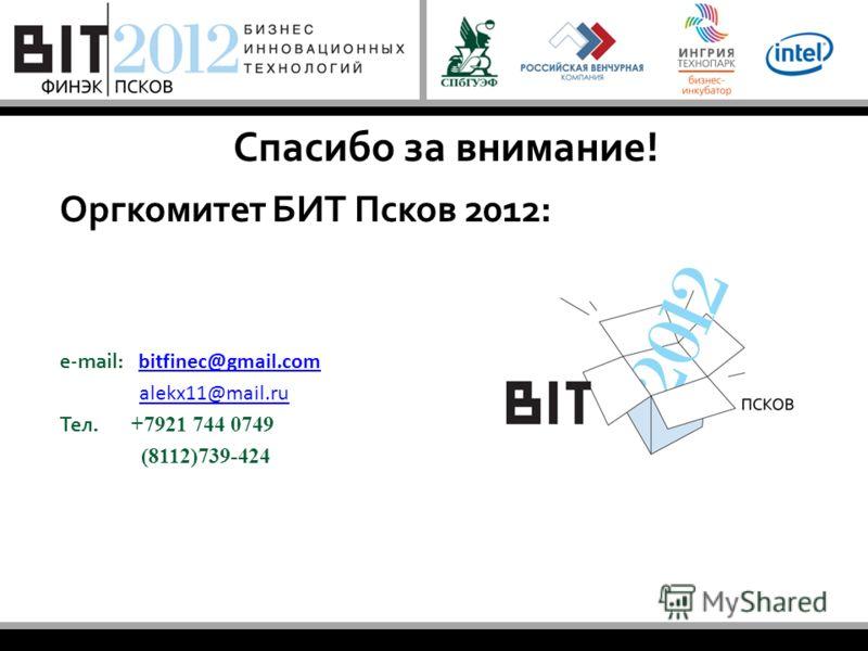 Спасибо за внимание! Оргкомитет БИТ Псков 2012: e-mail: bitfinec@gmail.com bitfinec@gmail.com alekx11@mail.ru Тел. +7921 744 0749 (8112)739-424