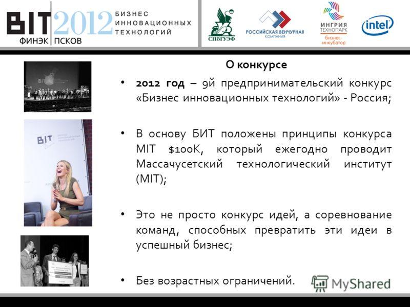 О конкурсе 2012 год – 9й предпринимательский конкурс «Бизнес инновационных технологий» - Россия; В основу БИТ положены принципы конкурса MIT $100K, который ежегодно проводит Массачусетский технологический институт (MIT); Это не просто конкурс идей, а