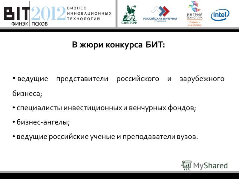 В жюри конкурса БИТ: ведущие представители российского и зарубежного бизнеса; специалисты инвестиционных и венчурных фондов; бизнес-ангелы; ведущие российские ученые и преподаватели вузов.