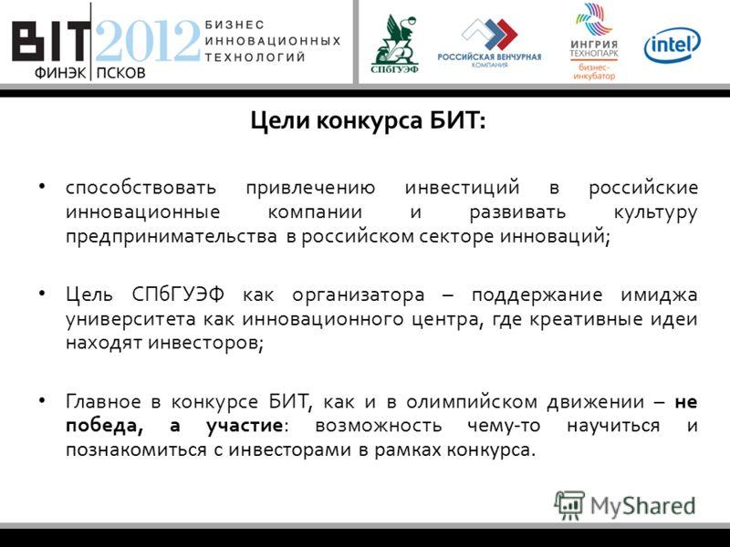 Цели конкурса БИТ: способствовать привлечению инвестиций в российские инновационные компании и развивать культуру предпринимательства в российском секторе инноваций; Цель СПбГУЭФ как организатора – поддержание имиджа университета как инновационного ц