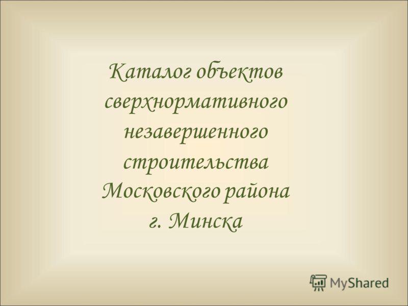 Каталог объектов сверхнормативного незавершенного строительства Московского района г. Минска