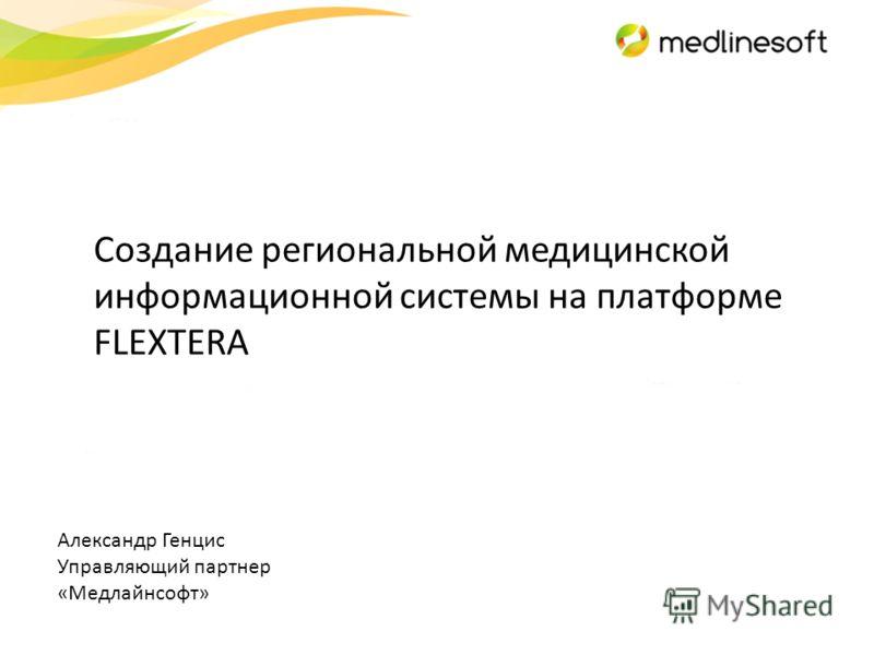 Александр Генцис Управляющий партнер «Медлайнсофт» Создание региональной медицинской информационной системы на платформе FLEXTERA