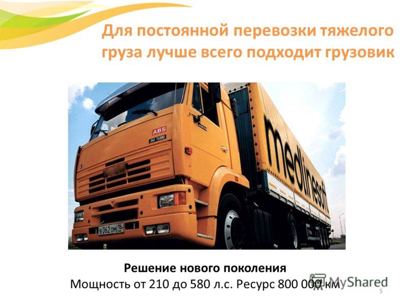 Решение нового поколения Мощность от 210 до 580 л.с. Ресурс 800 000 км Для постоянной перевозки тяжелого груза лучше всего подходит грузовик 5