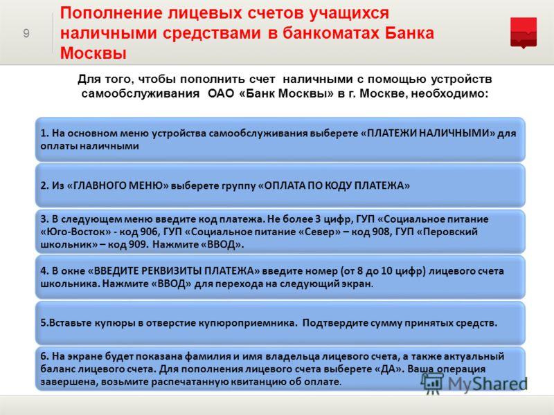 Для того, чтобы пополнить счет наличными с помощью устройств самообслуживания ОАО «Банк Москвы» в г. Москве, необходимо: 9 Пополнение лицевых счетов учащихся наличными средствами в банкоматах Банка Москвы 1. На основном меню устройства самообслуживан