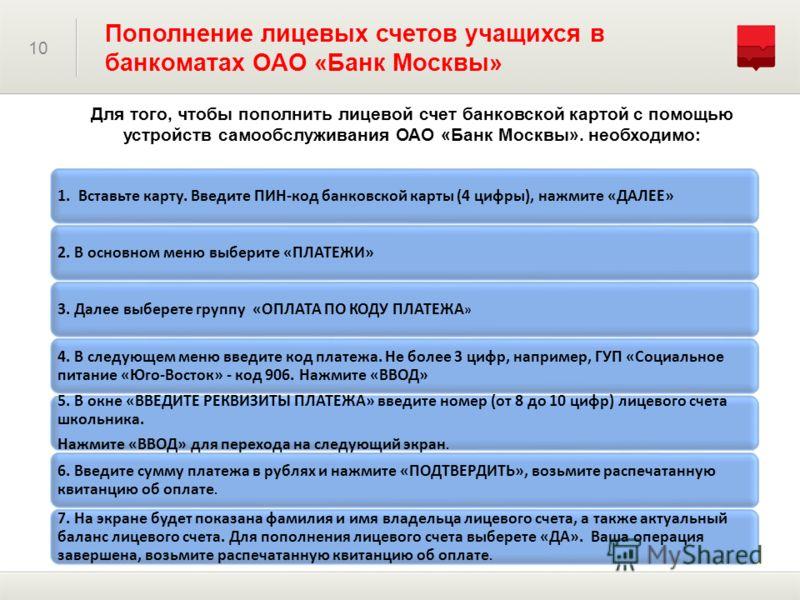Для того, чтобы пополнить лицевой счет банковской картой с помощью устройств самообслуживания ОАО «Банк Москвы». необходимо: 10 Пополнение лицевых счетов учащихся в банкоматах ОАО «Банк Москвы» 1. Вставьте карту. Введите ПИН-код банковской карты (4 ц