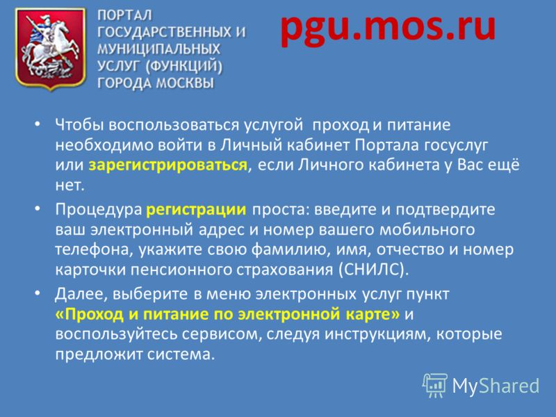 pgu.mos.ru Чтобы воспользоваться услугой проход и питание необходимо войти в Личный кабинет Портала госуслуг или зарегистрироваться, если Личного кабинета у Вас ещё нет. Процедура регистрации проста: введите и подтвердите ваш электронный адрес и номе