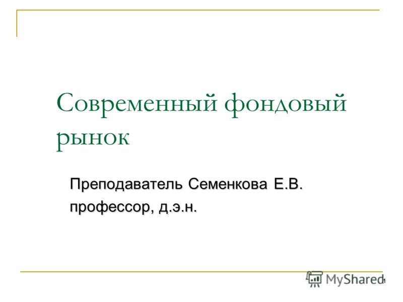 1 Современный фондовый рынок Преподаватель Семенкова Е.В. профессор, д.э.н.