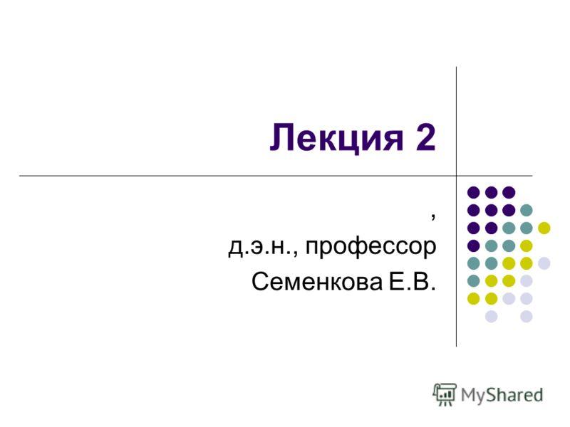 Лекция 2, д.э.н., профессор Семенкова Е.В.