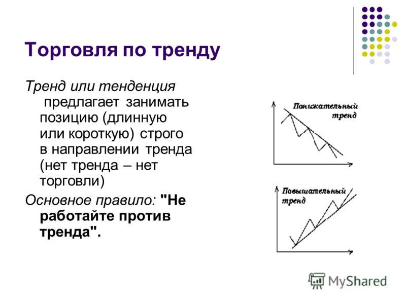 Торговля по тренду Тренд или тенденция предлагает занимать позицию (длинную или короткую) строго в направлении тренда (нет тренда – нет торговли) Основное правило: Не работайте против тренда.
