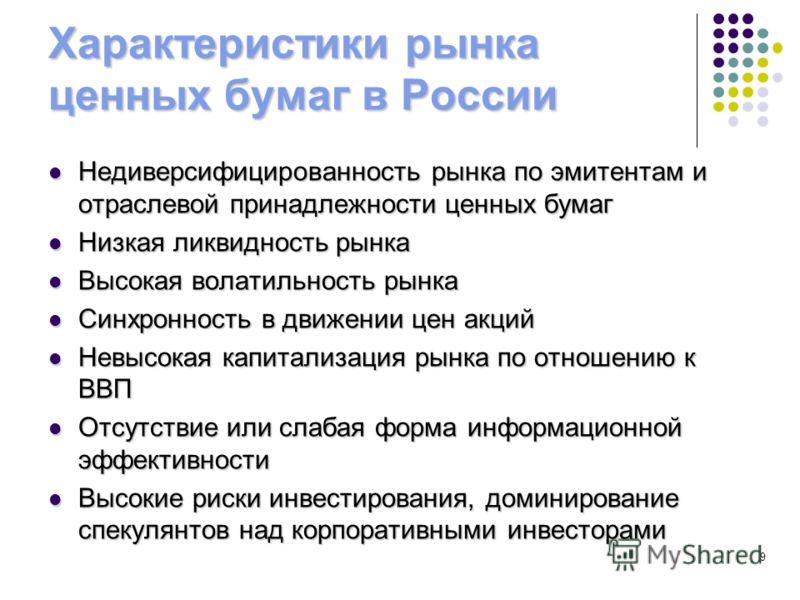 Характеристики рынка ценных бумаг в России Недиверсифицированность рынка по эмитентам и отраслевой принадлежности ценных бумаг Недиверсифицированность рынка по эмитентам и отраслевой принадлежности ценных бумаг Низкая ликвидность рынка Низкая ликвидн