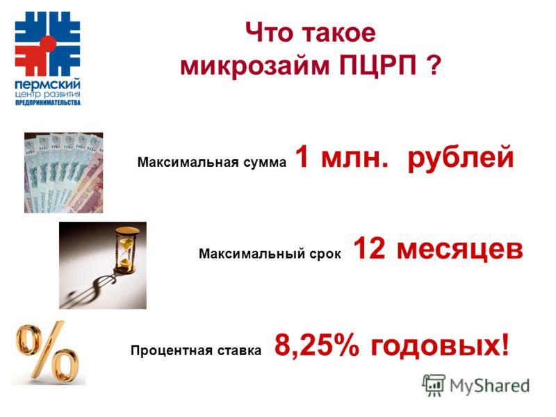 Что такое микрозайм ПЦРП ? Максимальная сумма 1 млн. рублей Максимальный срок 12 месяцев Процентная ставка 8,25% годовых!