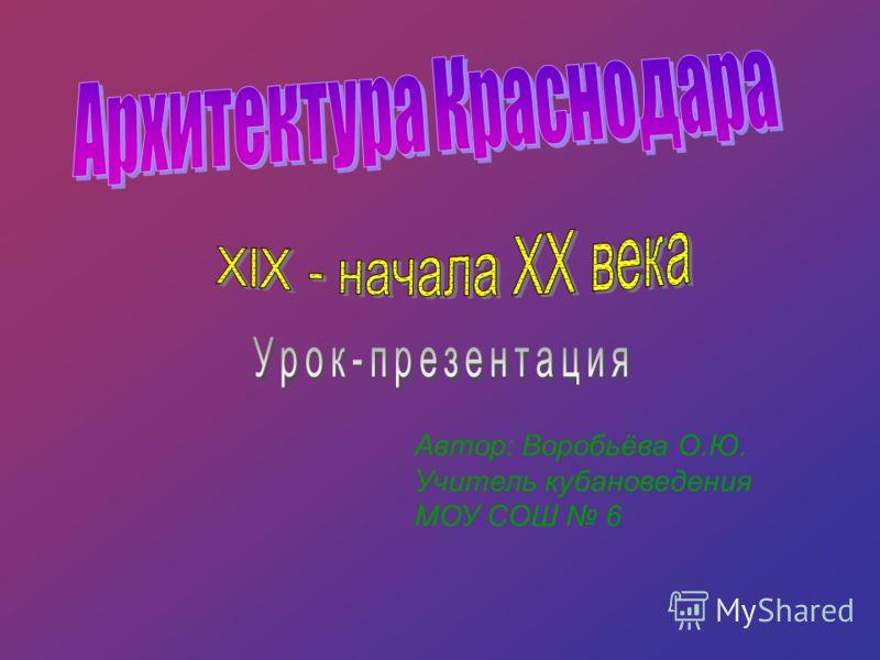 Автор: Воробьёва О.Ю. Учитель кубановедения МОУ СОШ 6