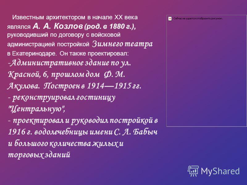 Известным архитектором в начале XX века являлся А. А. Козлов (род. в 1880 г.), руководивший по договору с войсковой администрацией постройкой Зимнего театра в Екатеринодаре. Он также проектировал: -Административное здание по ул. Красной, 6, прошлом д
