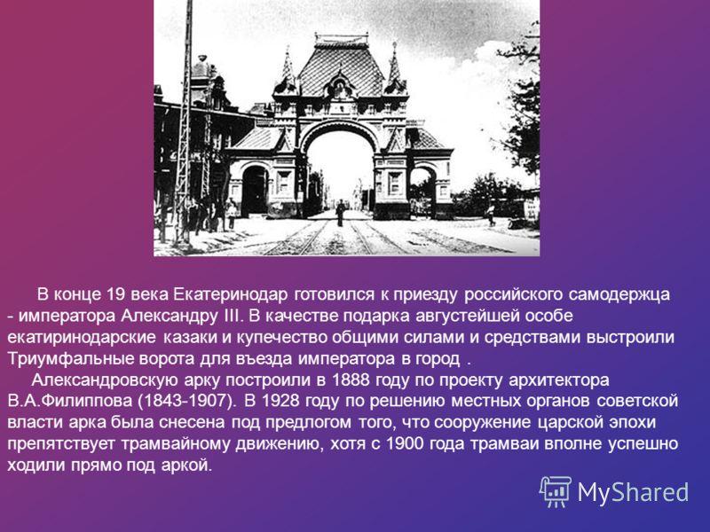 В конце 19 века Екатеринодар готовился к приезду российского самодержца - императора Александру III. В качестве подарка августейшей особе екатиринодарские казаки и купечество общими силами и средствами выстроили Триумфальные ворота для въезда императ