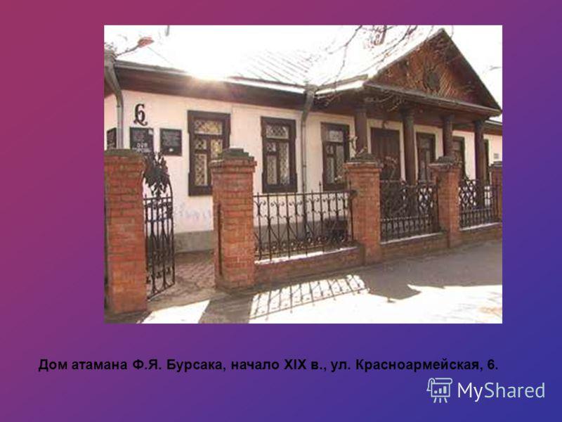 Дом атамана Ф.Я. Бурсака, начало XIX в., ул. Красноармейская, 6.