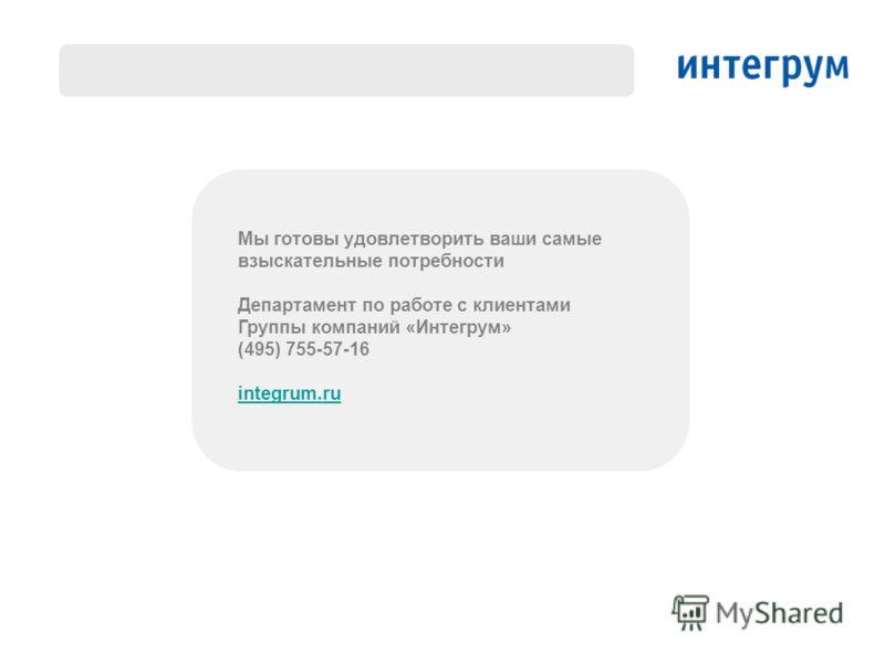 Мы готовы удовлетворить ваши самые взыскательные потребности Департамент по работе с клиентами Группы компаний «Интегрум» (495) 755-57-16 integrum.ru