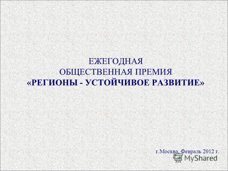 ЕЖЕГОДНАЯ ОБЩЕСТВЕННАЯ ПРЕМИЯ «РЕГИОНЫ - УСТОЙЧИВОЕ РАЗВИТИЕ» г.Москва, Февраль 2012 г.