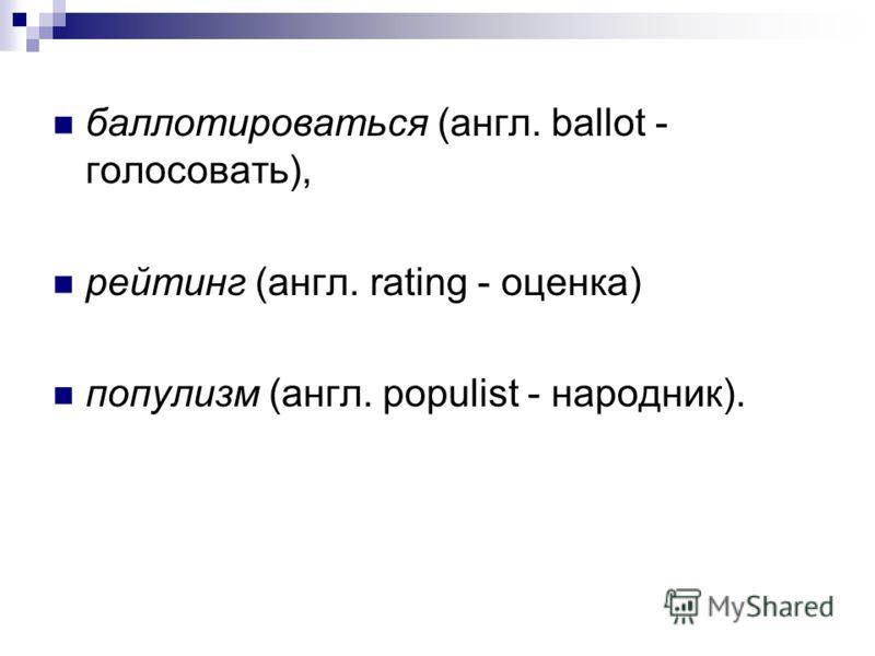 баллотироваться (англ. ballot - голосовать), рейтинг (англ. rating - оценка) популизм (англ. populist - народник).