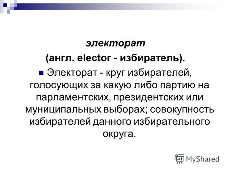 электорат (англ. elector - избиратель). Электорат - круг избирателей, голосующих за какую либо партию на парламентских, президентских или муниципальных выборах; совокупность избирателей данного избирательного округа.