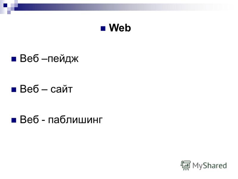 Web Веб –пейдж Веб – сайт Веб - паблишинг