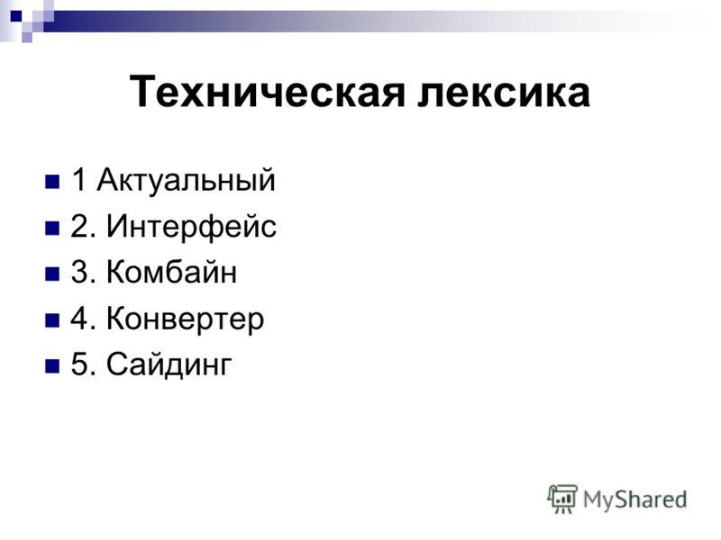 Техническая лексика 1 Актуальный 2. Интерфейс 3. Комбайн 4. Конвертер 5. Сайдинг
