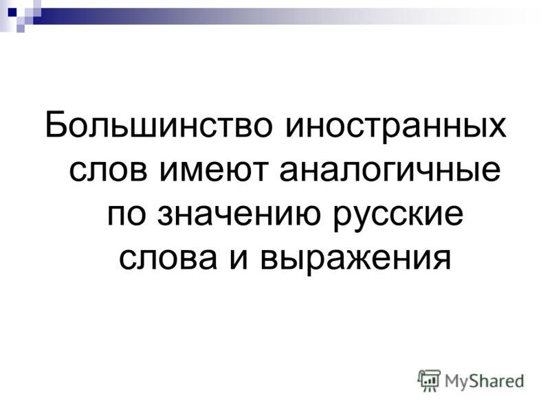 Большинство иностранных слов имеют аналогичные по значению русские слова и выражения