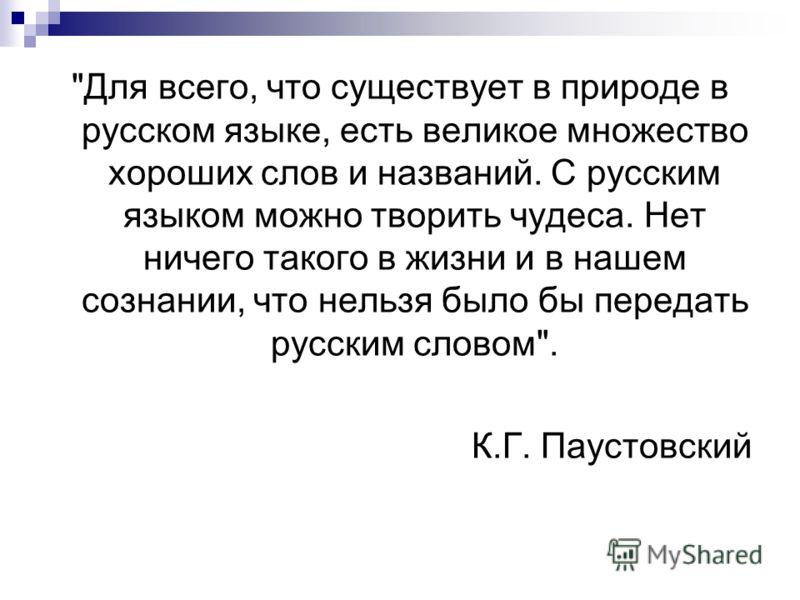 Для всего, что существует в природе в русском языке, есть великое множество хороших слов и названий. С русским языком можно творить чудеса. Нет ничего такого в жизни и в нашем сознании, что нельзя было бы передать русским словом. К.Г. Паустовский