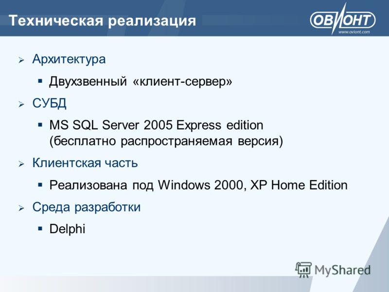 Техническая реализация Архитектура Двухзвенный «клиент-сервер» СУБД MS SQL Server 2005 Express edition (бесплатно распространяемая версия) Клиентская часть Реализована под Windows 2000, XP Home Edition Среда разработки Delphi